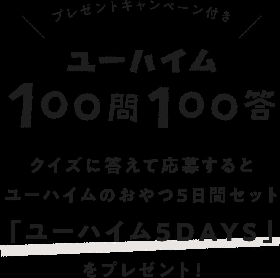 ユーハイム 100問100答 クイズに答えて応募するとユーハイムのおやつ5日間セット「ユーハイム5DAYS」をプレゼント!