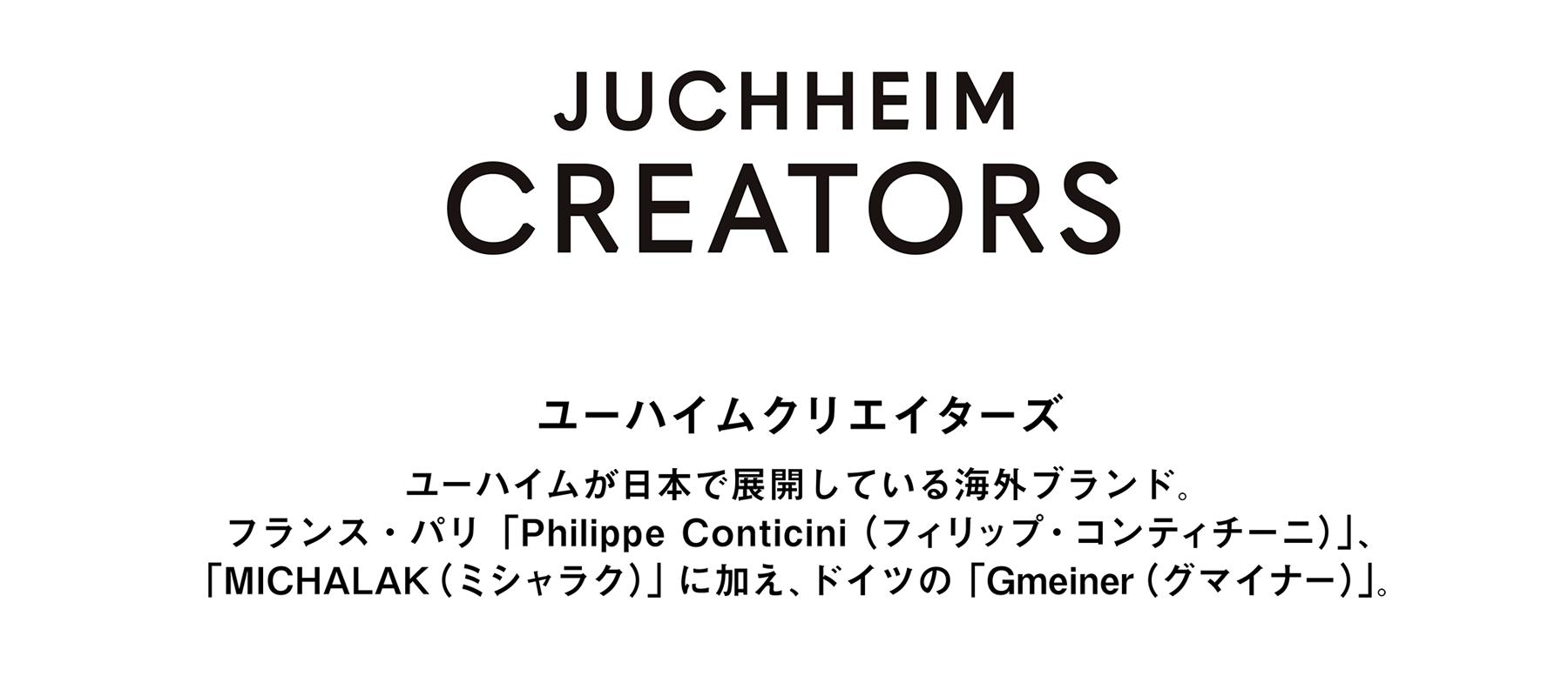 JUCHHEIM CREATORS ユーハイムクリエイターズ ユーハイムが日本で展開している海外ブランド。フランス・パリ「Philippe Conticini(フィリップ・コンティチーニ)」、「MICHALAK(ミシャラク)」に加え、ドイツの「Gmeiner(グマイナー)」。